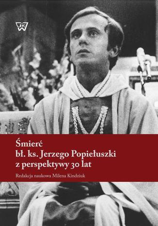 Okładka książki/ebooka Śmierć bł. ks. Jerzego Popiełuszki z perspektywy 30 lat