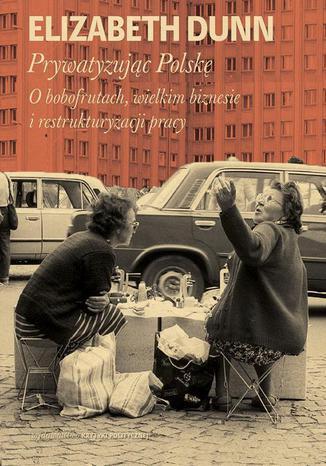 Okładka książki/ebooka Prywatyzując Polskę. O bobofrutach, wielkim biznesie i restrukturyzacji pracy