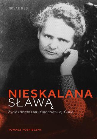 Okładka książki/ebooka Nieskalana sławą. Życie i dzieło Marii Skłodowskiej-Curie