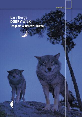 Okładka książki/ebooka Dobry wilk. Tragedia w szwedzkim zoo