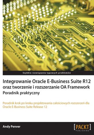 Okładka książki/ebooka Integrowanie Oracle E-Business Suite R12 oraz tworzenie i rozszerzanie OA Framework. Poradnik praktyczny
