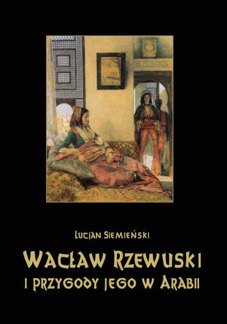 Okładka książki/ebooka Wacław Rzewuski i przygody jego w Arabii