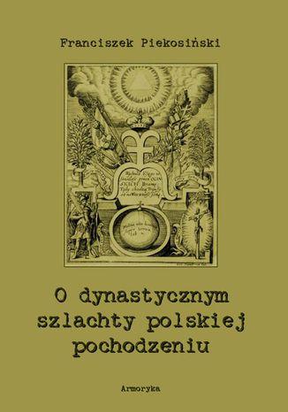Okładka książki/ebooka O dynastycznym szlachty polskiej pochodzeniu