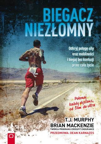 Okładka książki/ebooka Biegacz niezłomny. Odkryj potęgę siły oraz mobilności i biegaj bez kontuzji przez całe życie
