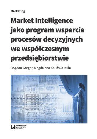 Okładka książki/ebooka Market Intelligence jako program wsparcia procesów decyzyjnych we współczesnym przedsiębiorstwie