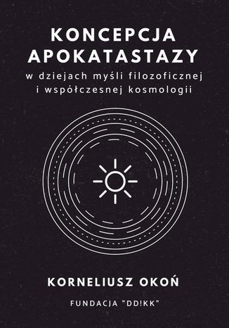 Okładka książki/ebooka Koncepcja apokatastazy w dziejach myśli filozoficznej i współczesnej kosmologii
