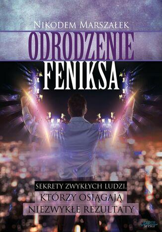 Okładka książki/ebooka Odrodzenie Feniksa. Sekrety zwykłych ludzi, którzy osiagają niezwykłe rezultaty