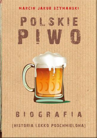 Okładka książki/ebooka Polskie piwo. Biografia (historia lekko podchmielona)
