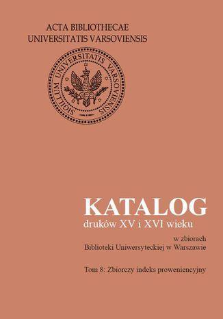 Okładka książki/ebooka Katalog druków XV i XVI wieku w zbiorach Biblioteki Uniwersyteckiej w Warszawie. Tom 8