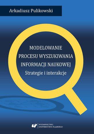 Okładka książki/ebooka Modelowanie procesu wyszukiwania informacji naukowej. Strategie i interakcje