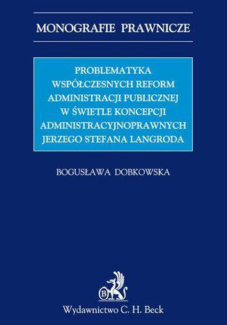Okładka książki/ebooka Problematyka współczesnych reform administracji publicznej w świetle koncepcji administracyjnoprawnych Jerzego Stefana Langroda