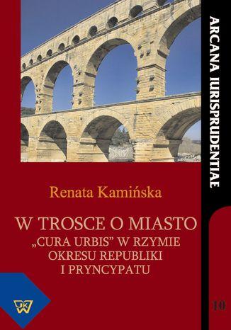 Okładka książki/ebooka W trosce o miasto cura urbis w okresie republiki i pryncypatu