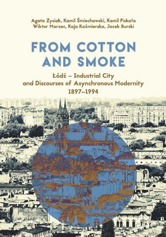 Okładka książki/ebooka From Cotton and Smoke: Łódź - Industrial City and Discourses of Asynchronous Modernity 1897-1994