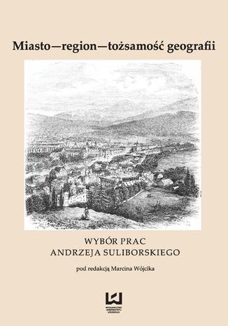 Okładka książki/ebooka Miasto - region - tożsamość geografii. Wybór prac Andrzeja Suliborskiego