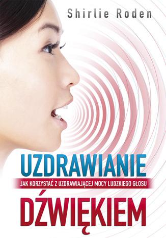 Okładka książki/ebooka Uzdrawianie dźwiękiem. Jak korzystać z uzdrawiającej mocy ludzkiego głosu