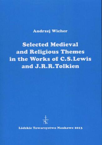 Okładka książki/ebooka Selected Medieval and Religious Themes in the Works of C.S. Lewis and J.R.R. Tolkien