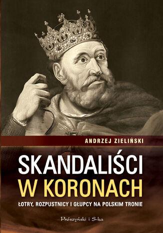 Okładka książki/ebooka Skandaliści w koronach. Łotry, rozpustnicy i głupcy na polskim tronie