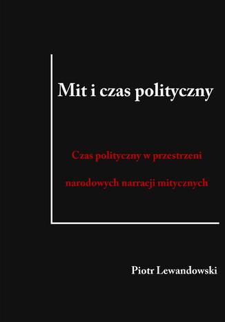 Okładka książki/ebooka Mit i czas polityczny. Czas polityczny w przestrzeni narodowych narracji mitycznych
