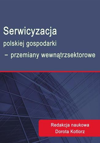 Okładka książki/ebooka Serwicyzacja polskiej gospodarki - przemiany wewnątrzsektorowe