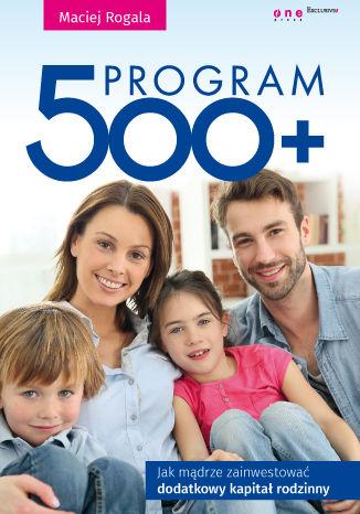 Okładka książki Program 500+. Jak mądrze zainwestować dodatkowy kapitał rodzinny