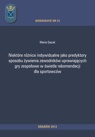 Okładka książki/ebooka Niektóre różnice indywidualne jako predyktory sposobu żywienia zawodników uprawiających gry zespołowe w świetle rekomendacji dla sportowców