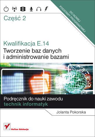 Okładka książki/ebooka Kwalifikacja E14. Część 2. Tworzenie baz danych i administrowanie bazami. Podręcznik do nauki zawodu technik informatyk