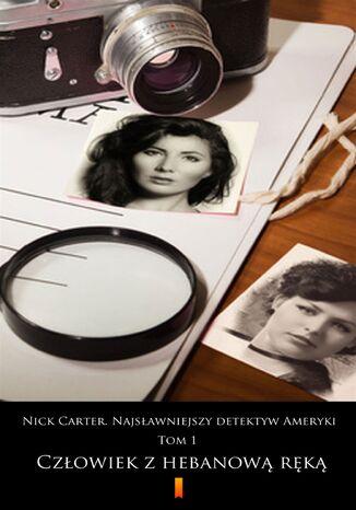 Okładka książki/ebooka Nick Carter. Najsławniejszy detektyw Ameryki. Tom 1. Człowiek z hebanową ręką