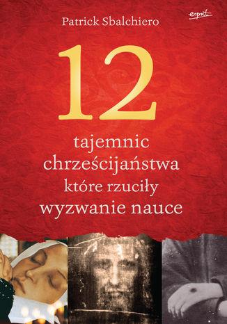 Okładka książki/ebooka 12 tajemnic chrześcijaństwa, które rzuciły wyzwanie nauce