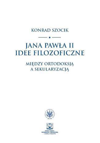 Okładka książki/ebooka Jana Pawła II idee filozoficzne. Między ortodoksją a sekularyzacją