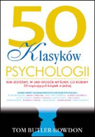 Okładka książki 50 klasyków psychologii. Kim jesteśmy, w jaki sposób myślimy, co robimy