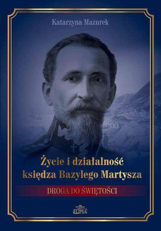Okładka książki/ebooka Życie i działalność księdza Bazylego Martysza