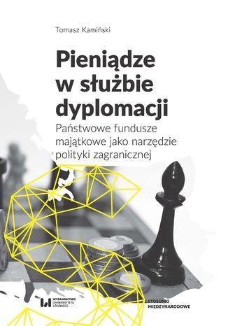 Okładka książki/ebooka Pieniądze w służbie dyplomacji. Państwowe fundusze majątkowe jako narzędzie polityki zagranicznej