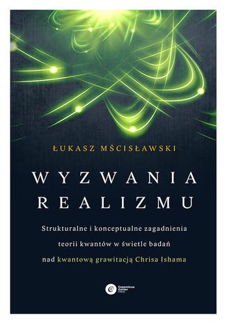 Okładka książki/ebooka Wyzwania realizmu. Strukturalne i konceptualne zagadnienia teorii kwantów w świetle badań nad kwantową grawitacją Chrisa Ishama