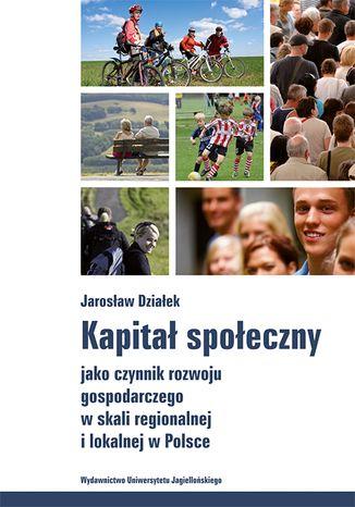 Okładka książki/ebooka Kapitał społeczny jako czynnik rozwoju gospodarczego w skali regionalnej i lokalnej w Polsce