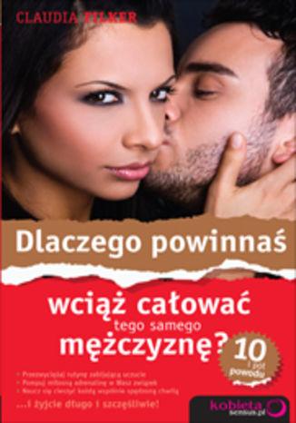 Okładka książki/ebooka Dlaczego powinnaś wciąż całować tego samego mężczyznę? 10 i pół powodu