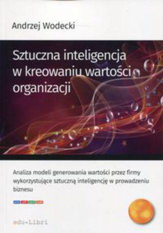 Okładka książki Sztuczna inteligencja w kreowaniu wartości organizacji