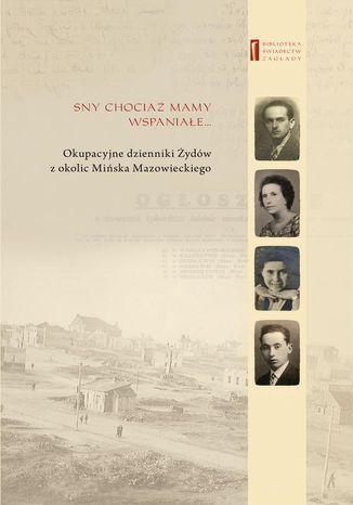 Okładka książki/ebooka Sny chociaż mamy wspaniałe  Okupacyjne dzienniki Żydów z okolic Mińska Mazowieckiego