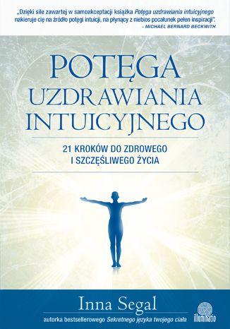 Okładka książki Potęga uzdrawiania intuicyjnego. 21 kroków do zdrowego i szczęśliwego życia