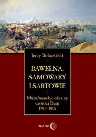 Okładka książki/ebooka Bawełna, samowary i Sartowie. Muzułmańskie okrainy carskiej Rosji 1795-1916