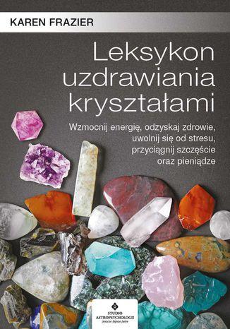 Okładka książki/ebooka Leksykon uzdrawiania kryształami. Wzmocnij energię, odzyskaj zdrowie, uwolnij się od stresu, przyciągnij szczęście oraz pieniądze