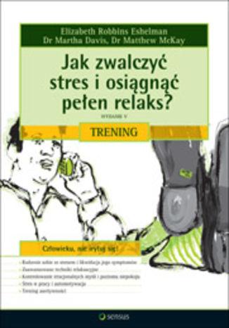 Okładka książki/ebooka Jak zwalczyć stres i osiągnąć pełen relaks? Trening. Wydanie V