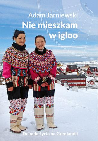 Okładka książki/ebooka Nie mieszkam w igloo. Dekada życia na Grenlandii