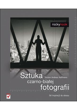 Okładka książki Sztuka czarno-białej fotografii. Od inspiracji do obrazu