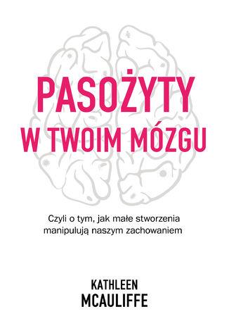 Okładka książki/ebooka Pasożyty w twoim mózgu. Jak małe stworzenia manipulują naszym zachowaniem