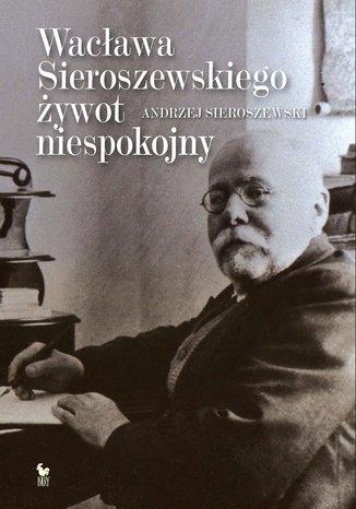 Okładka książki/ebooka Wacława Sieroszewskiego żywot niespokojny