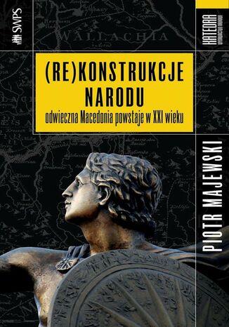 Okładka książki/ebooka (Re)konstrukcje narodu. Odwieczna Macedonia powstaje w XXI wieku