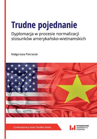 Okładka książki/ebooka Trudne pojednanie. Dyplomacja w procesie normalizacji stosunków amerykańsko-wietnamskich