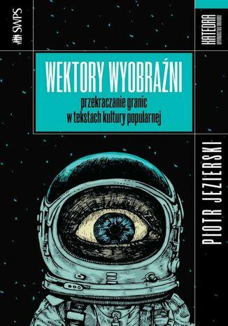 Okładka książki/ebooka Wektory wyobraźni przekraczanie granic w tekstach kultury popularnej