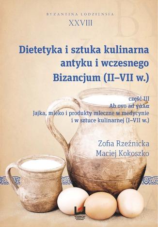 Okładka książki/ebooka Dietetyka i sztuka kulinarna antyku i wczesnego Bizancjum (II-VII w.), cz. III. Ab ovo ad γάλα. Jajka, mleko i produkty mleczne w medycynie i w sztuce kulinarnej (I-VII w.). Byzantina Lodziensia XXVIII