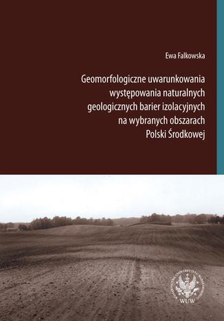 Okładka książki/ebooka Geomorfologiczne uwarunkowania występowania naturalnych geologicznych barier izolacyjnych na wybranych obszarach Polski Środkowej